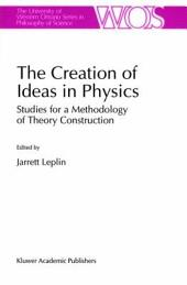 The Creation of Ideas in Physics: Studies for a Methodology of Theory Construction