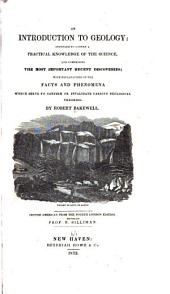 An Introduction to Geology: Intended to Convey a Practical Knowledge of the Science, and Comprising the Most Important Recent Discoveries, with Explanations of the Facts and Phenomena which Serve to Confirm Or Invalidate Various Geological Theories