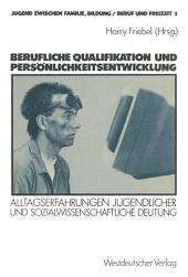 Berufliche Qualifikation und Persönlichkeitsentwicklung: Alltagserfahrungen Jugendlicher und sozialwissenschaftliche Deutung