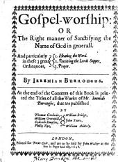 Gospel-worship: or The right manner of sanctifying the name of God in generall ... At the end of the contents ... is printed the titles of all the works of Mr. Jeremiah Burroughs, that are published by Thomas Goodwin [and others]. [The editors'epistle to the reader signed by Thomas Goodwin and others].