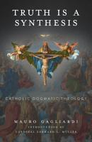 Truth Is a Synthesis  Catholic Dogmatic Theology PDF