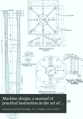 Machine design: a manual of practical instruction in the art of creating machinery for specific purposes,including many working hints essential to efficiency in the operation and care of machines, and increase of output