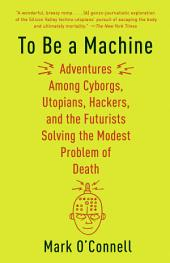 To Be a Machine: Adventures Among Cyborgs, Utopians, Hackers, and the Futurists Solving theModest Problem of Death