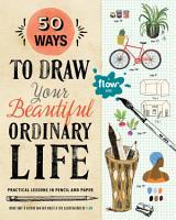 50 Ways to Draw Your Beautiful  Ordinary Life PDF