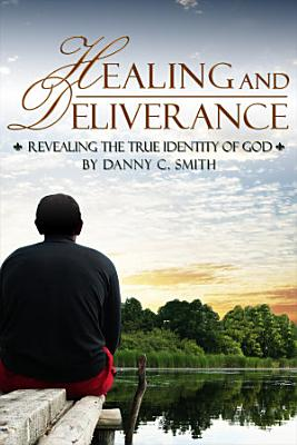 Healing and Deliverance  Revealing the True Identity of God PDF