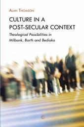 Culture in a Post-Secular Context: Theological Possibilities in Milbank, Barth and Bediako