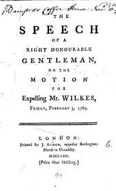 The Speech of a Right Honourable Gentleman, on the Motion for Expelling Mr. Wilkes, Friday, February 3, 1769: Volume 6
