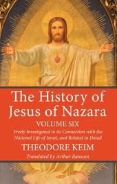 The History of Jesus of Nazara, Volume Six: Freely Investigated in its Connection with the National Life of Israel, and Related in Detail