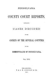 Pennsylvania County Court Reports: Containing Cases Decided in the Courts of the Several Counties of the Commonwealth of Pennsylvania, Volume 16