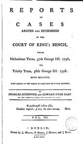 Reports of Cases Argued and Determined in the Court of King's Bench: From Michaelmas Term, 26th George III, [1785. to Trinity Term, 40th George III, 1800] Both Inclusive. With Tables of the Names of Cases and Principal Matters, Volume 7