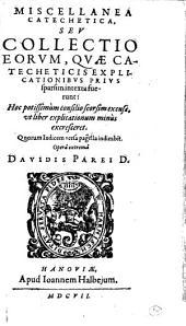 Miscellanea catechetica seu collectio eorum, quae catecheticis explicationibus prius sparsim intexta : fuerunt ...