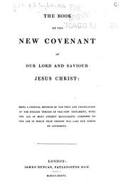 The Book of the New Covenant of Our Lord and Saviour Jesus Christ: Being a Critical Revision of the Text and Translation of the English Version of the New Testament, with the Aid of Most Ancient Manuscripts ...