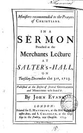 Ministers Recommended to the Prayers of Christians. In a Sermon Preached at the Merchants Lecture at Salter's-Hall, on Tuesday December the 31st, 1723. ... By John Evans: Volume 18