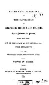 Authentic Narrative of the Sufferings of George Richard Casse, as a prisoner in France, during the late war; and of his escape to the Allied Army ... Written by himself