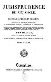 Jurisprudence du XIXe siècle, ou Recueil des arrêts et décisions des cours de France et des Pays-Bas, en matière civile, criminelle, commerciale et administrative: Volume6