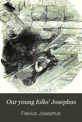 Our young folks' Josephus: The Antiquities of the Jews and the Jewish wars of Flavius Josephus