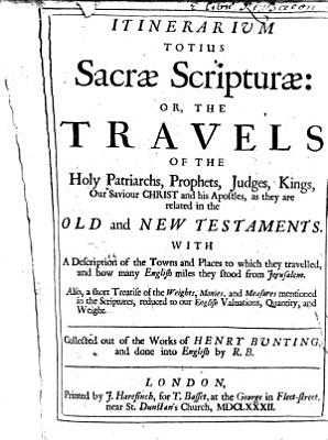 Itinerarium totius Sacr   Scriptur    or  The travels of the holy Patriarchs     Collected out of the works of Henry Bunting  and done into English by R  B   i e  Richard Brathwait