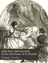 Little Susy's little servants, by her aunt Susan. by E. Prentiss