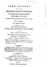 Some Account of the Shrewsbury House of Industry ... The second edition. To which is added, the third edition of the bye-laws, rules, and ordnances, of the said House, etc