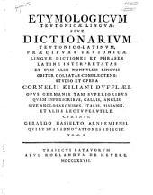 Etymologicum Teutonicæ linguæ: sive dictionarium Teutonico-Latinum, præcipuas Teutonicæ linguæ dictiones et phrases Latine interpretatas ...