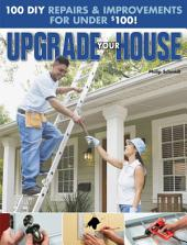Upgrade Your House: 100 DIY Repairs & Improvements For Under $100