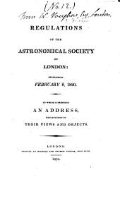 Regulations of the Astronomical Society of London: Established February 8, 1820 : to which is Prefixed an Address Explanatory of Their Views and Objects