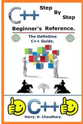 C++ Step by Step Beginner's Reference :: The Definitive C++Guide.