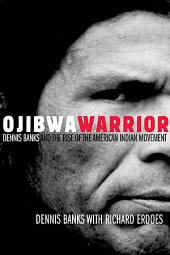 Ojibwa Warrior: Dennis Banks and the Rise of the American Indian Movement