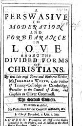 A Perswasive to Moderation and Forbearance in love among the divided forms of Christians. ... The second edition. [Edited by R. Roach.]