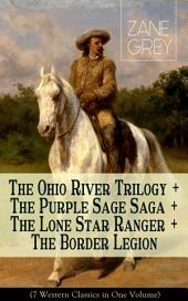 The Ohio River Trilogy + The Purple Sage Saga + The Lone Star Ranger + The Border Legion (7 Western Classics in One Volume): Adventure Novels