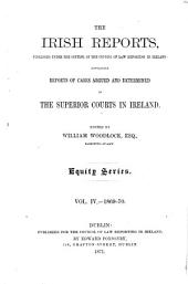 The Irish Reports: Published Under the Control of the Council of Law Reporting in Ireland, Containing Reports of Cases Argued and Determined in the Superior Courts in Ireland ... Equity Series, Volume 4