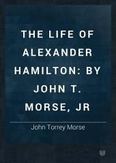 The Life of Alexander Hamilton: By John T. Morse, Jr, Volume 1