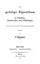 Das geistige Eigenthum an Schriften, Kunstwerken und Erfindungen: Nach preussischem u. internationalen Rechte. Allgemeiner Theil, Verlagsrecht und Nachdruck, Band 1