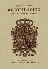 Novísima recopilación de las leyes de España: dividida en XII libros en que se reforma la recopilación publicada por el Señor Don Felipe II en el año 1567 ... y se incorporan las pragmáticas, cédulas, decretos, órdenes y resoluciones reales, y otras providencias no recopiladas, y expedidas hasta el de 1804, mandada formar por el Señor Don Carlos IV.