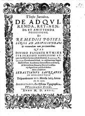 Theses iuridicae, de adquirenda, retinenda et amittenda possessione, et remediis possessoriis ad adipiscendam et retinendam eam pertinentibus