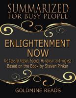 Enlightenment Now   Summarized for Busy People  The Case for Reason  Science  Humanism  and Progress  Based on the Book by Steven Pinker PDF