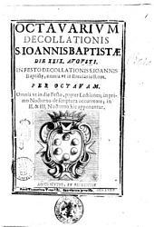 Octavarium decollationis s. Ioannis Baptistæ die 29. augusti in festo decollationiss. Ioannis Baptistȩ, omnia ut breuiario rom. Per octavam omnia vt in die festo, pręter lectiones; in 2. & 3. nocturno hic apponuntur