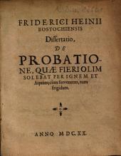 Friderici Heinii Rostochiensis Dissertatio De Probatione Quae Fieri Olim Solebat Per Ignem Et Aquam; cum ferventem, tum frigidam