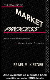 The Meaning of the Market Process: Essays in the Development of Modern Austrian Economics