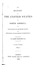 The History of the United States of North America, from the Plantation of the British Colonies Till Their Revolt and Declaration of Independence: Volume 1