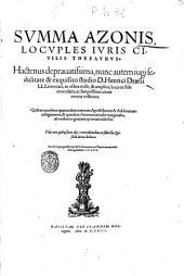Summa Azonis, locuples iuris ciuilis thesaurus. Hactenus deprauatissima, nunc autem iugi sedulitate & exquisito studio d. Henrici Draesii ll. licentiiati, in octies mille, & amplius, locis ex fide emendata, ac suo pristino nitori recens restituta. Quibus accedunt quarundam veterum apostillarum & additionum castigationes, & quaedam annotatiunculae marginales, ab eodem in gratiam tyronum adiectae ... Accessit quoque rerum & verborum toto opere memorabilium, geminus index
