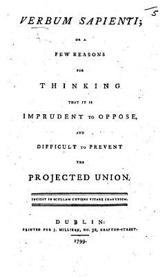 Verbum Sapienti, Or, A Few Reasons for Thinking that it is Imprudent to Oppose, and Difficult to Prevent the Projected Union