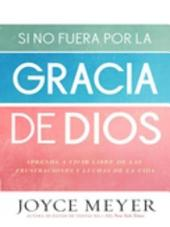 Si no fuera por la gracia de Dios: Aprenda a vivir libre de las frustraciones y luchas de la vida