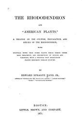 "The Rhododendron and ""American Plants"".: A Treatise on the Culture, Propagation, and Species of the Rhododendron; with Cultural Notes Upon Other Plants which Thrive Under Like Treatment, and Descriptions of Species and Varieties; with a Chapter Upon Herbaceous Plants Requiring Similar Culture"