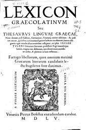 Lexicon graecolatinum seu Thesaurus linguae graecae: nunc demum post gallicas, germanicas, venetasq[ue] omnes editiones ... summa diligentia typis excusus et accuratissime castigatus