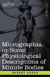 Micrographia Or Some Physiological Descriptions of Minute Bodies