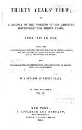 Thirty years' view: or, A history of the working of the American government for thirty years, from 1820 to 1850. Chiefly taken from the Congress debates, the private papers of General Jackson, and the speeches of ex-Senator Benton, with his actual view of the men and affairs: with historical notes and illustrations, and some notices of eminent deceased contemporaries: by a senator of thirty years, Volume 2