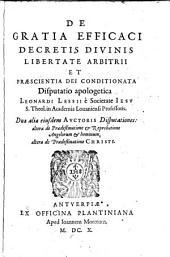 Leonhardi Lessii De gratia efficaci decretis divinis libertate arbitrii et praescientia dei conditionata disputatio apologetica