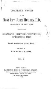 Complete Works of the Most Rev. John Hughes, Archibishop of New York: Comprising His Sermons, Letters, Lectures, Speeches, Etc, Volume 1