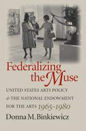 Federalizing the Muse: United States Arts Policy and the National Endowment for the Arts, 1965-1980